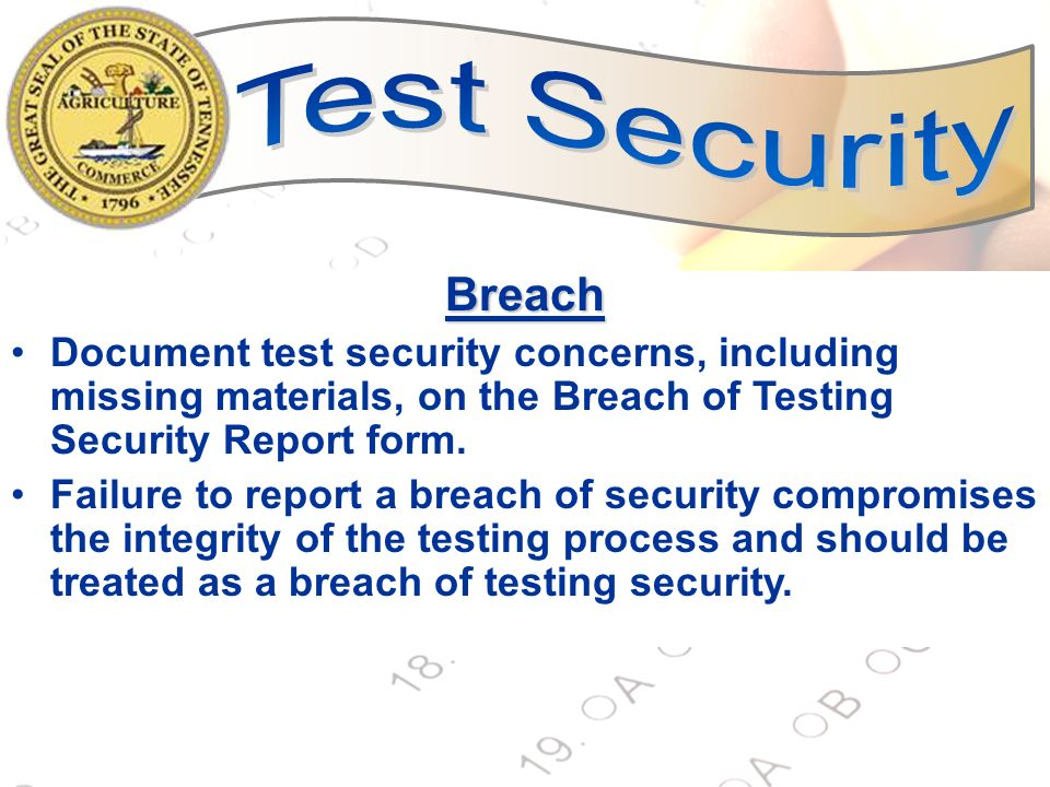 Test Security Breach. Document test security concerns, including missing materials, on the Breach of Testing Security Report form.