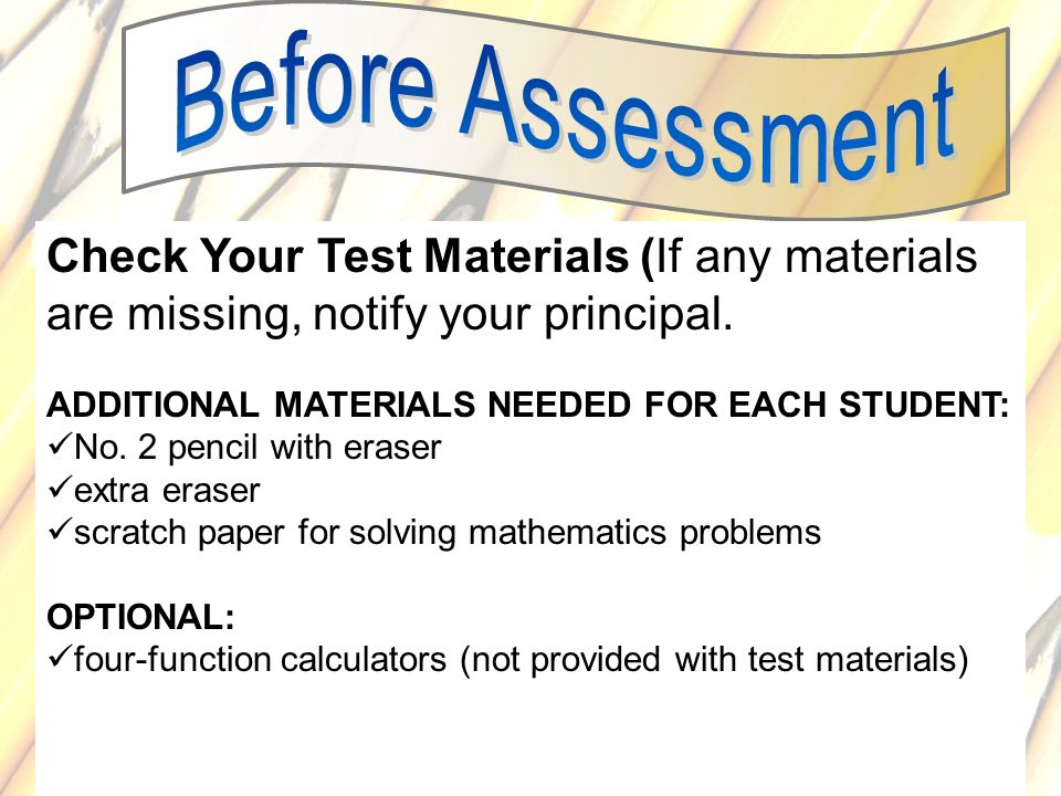 Before Assessment Check Your Test Materials (If any materials are missing, notify your principal. ADDITIONAL MATERIALS NEEDED FOR EACH STUDENT: