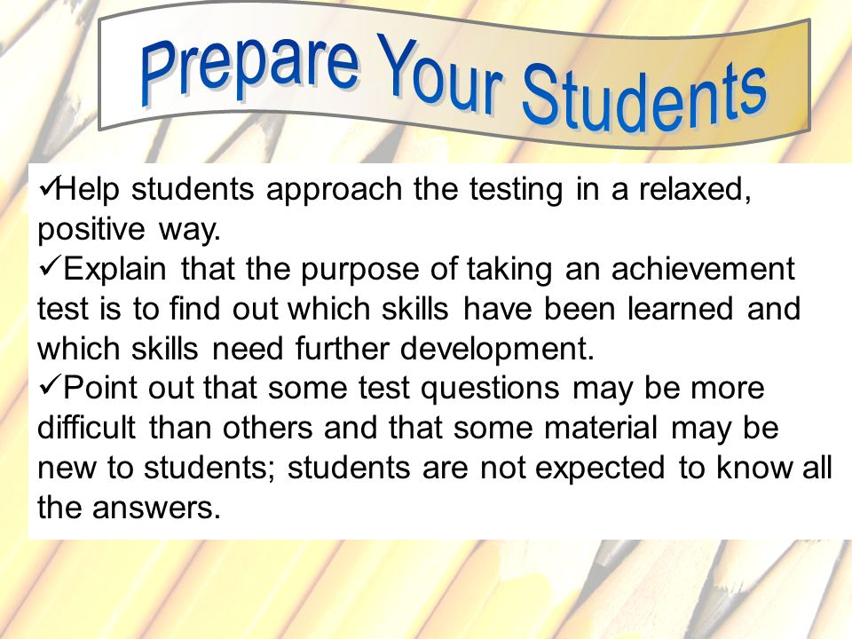 Help students approach the testing in a relaxed, positive way.