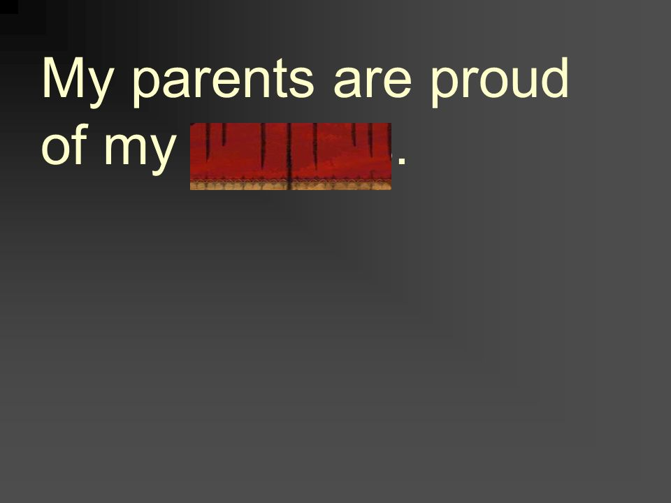 My parents are proud of my success.