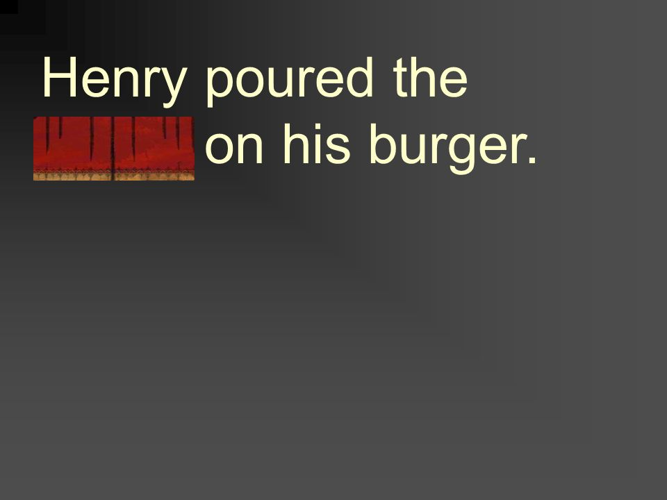 Henry poured the sauce on his burger.