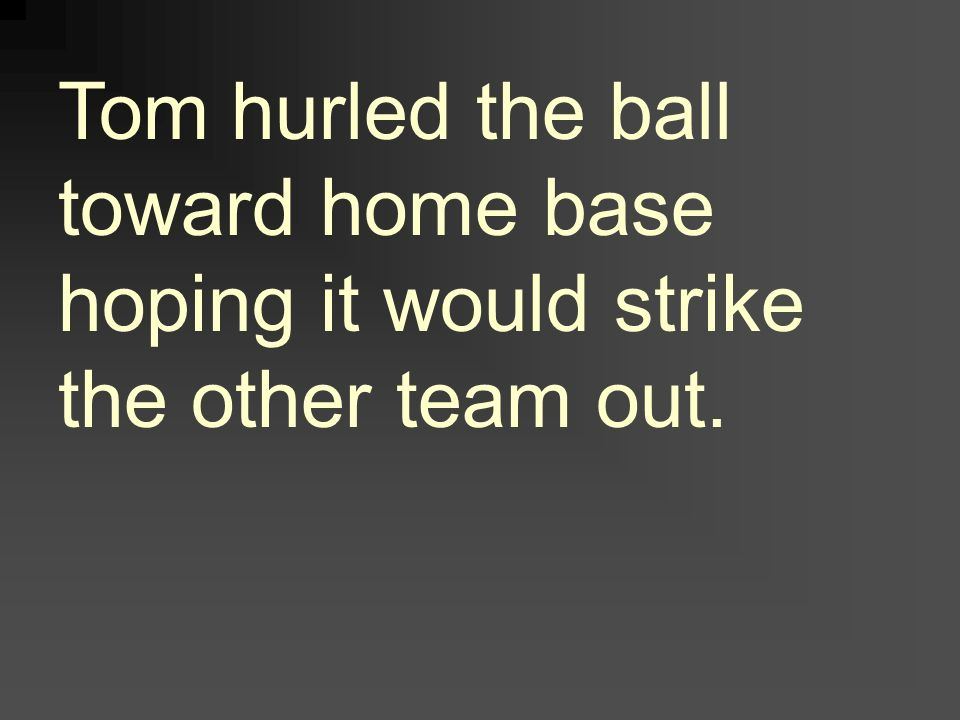 Tom hurled the ball toward home base hoping it would strike the other team out.