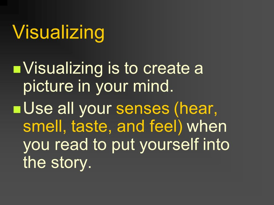 Visualizing Visualizing is to create a picture in your mind.