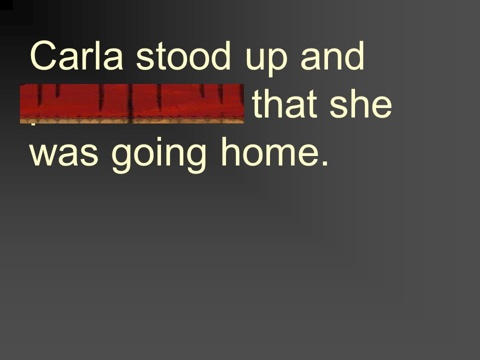 Carla stood up and pronounced that she was going home.