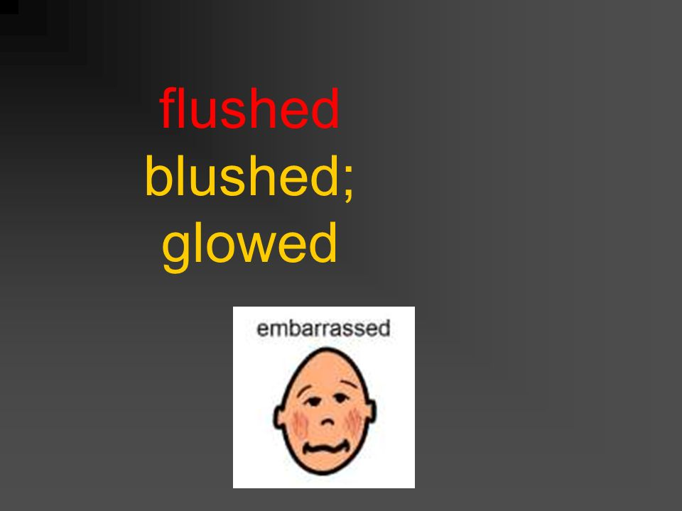 flushed blushed; glowed