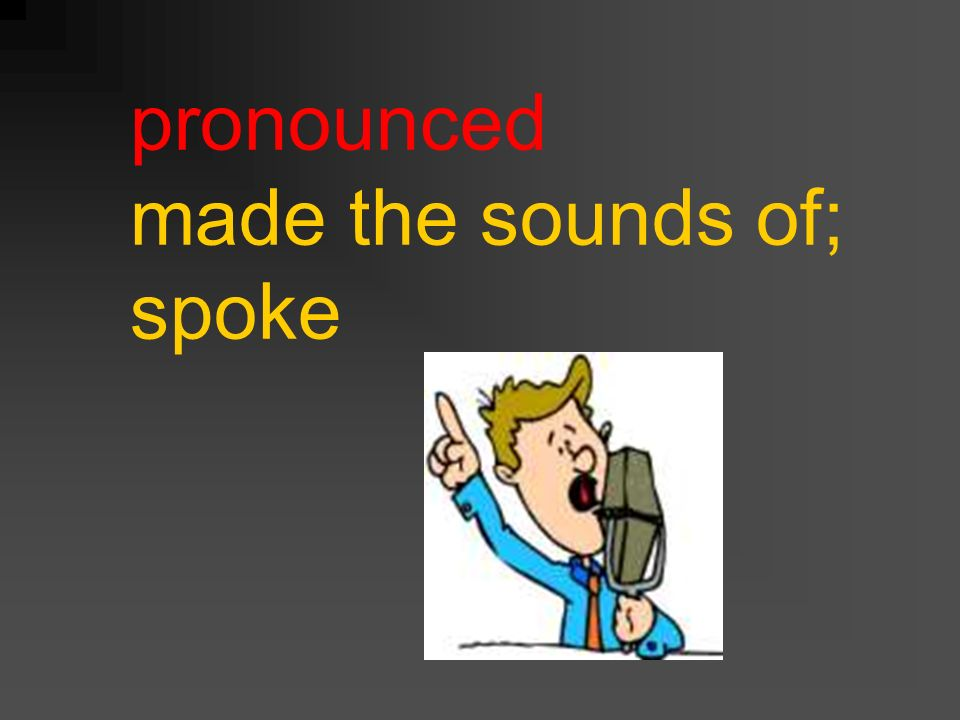 pronounced made the sounds of; spoke