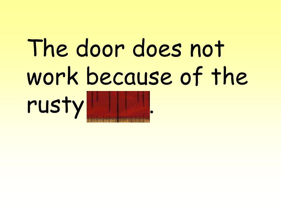 The door does not work because of the rusty hinge.