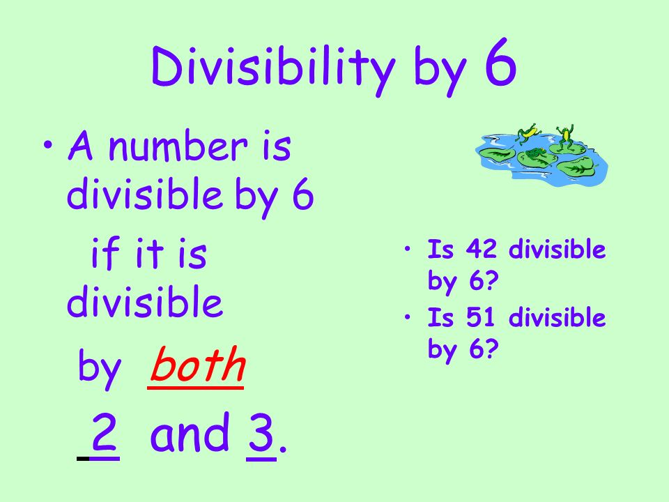 Divisibility by 6 A number is divisible by 6 if it is divisible