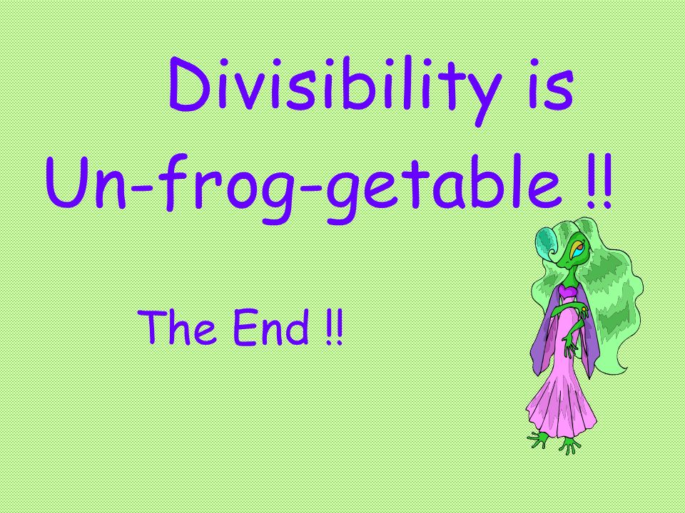 Divisibility is Un-frog-getable !! The End !!