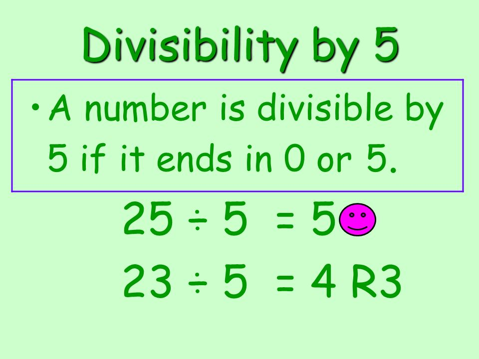 Divisibility by 5 A number is divisible by 5 if it ends in 0 or 5. 25 ÷ 5 = 5 23 ÷ 5 = 4 R3
