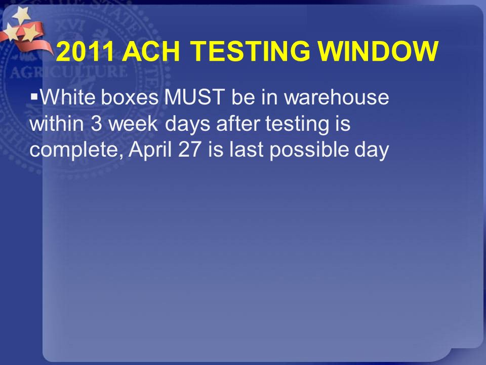 2011 ACH TESTING WINDOW White boxes MUST be in warehouse within 3 week days after testing is complete, April 27 is last possible day.