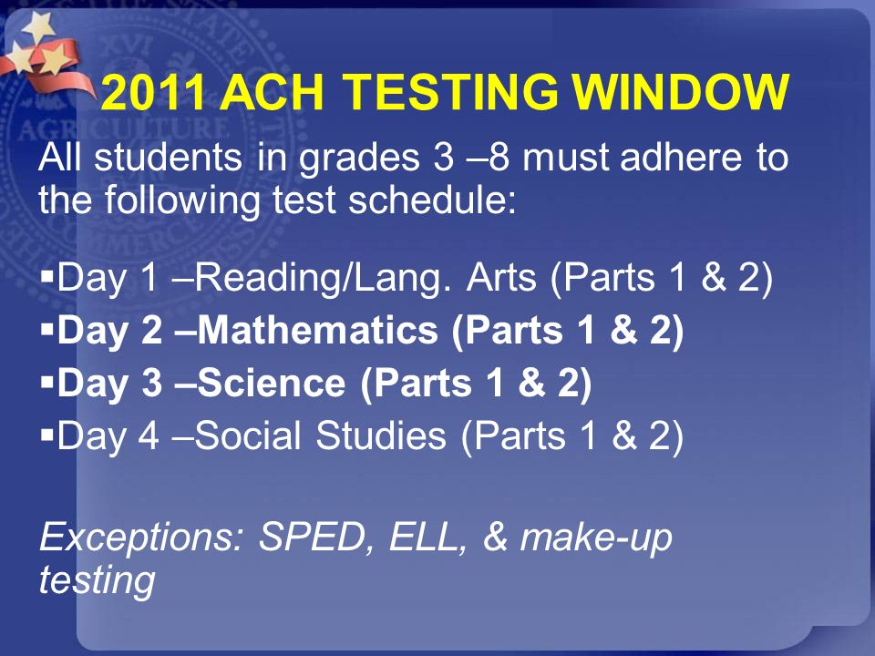 2011 ACH TESTING WINDOW All students in grades 3 –8 must adhere to the following test schedule: Day 1 –Reading/Lang. Arts (Parts 1 & 2)
