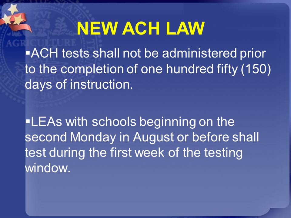 NEW ACH LAW ACH tests shall not be administered prior to the completion of one hundred fifty (150) days of instruction.