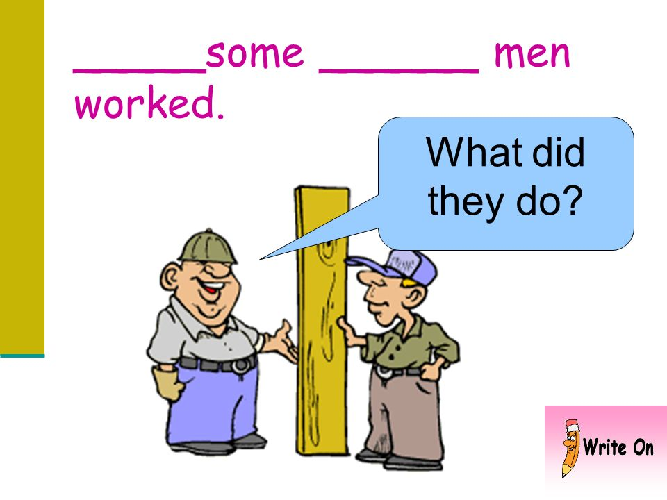 _____some ______ men worked.