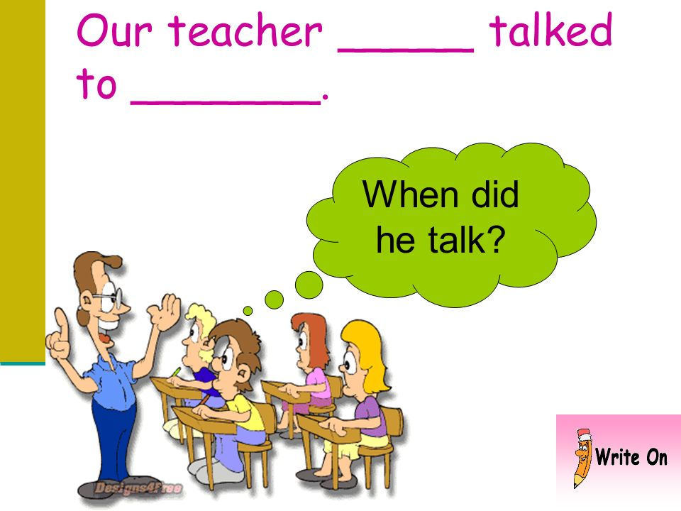Our teacher _____ talked to _______.