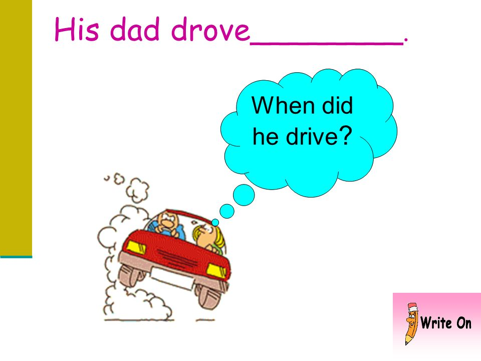 His dad drove________. When did he drive