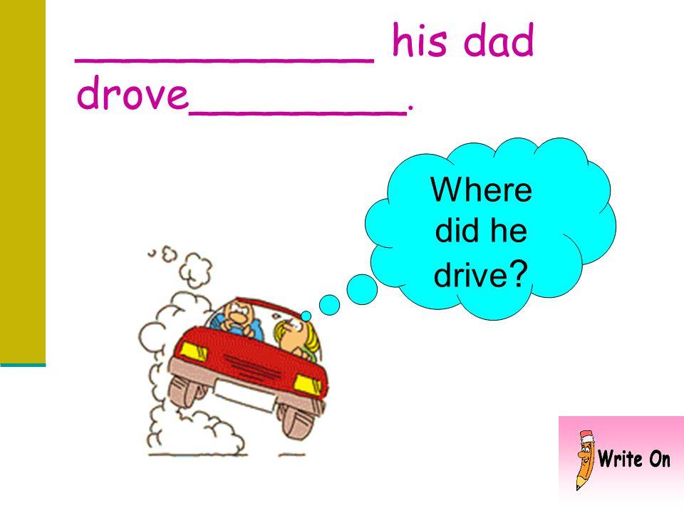 ___________ his dad drove________.