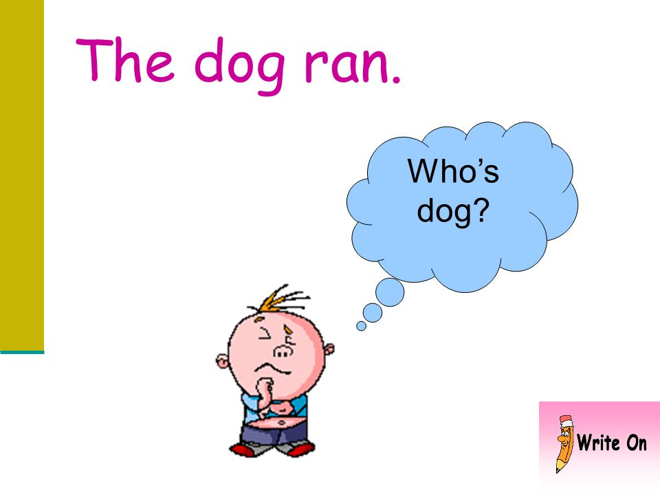The dog ran. Who's dog