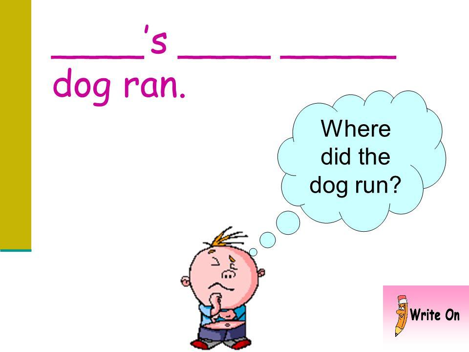 ____'s ____ _____ dog ran.