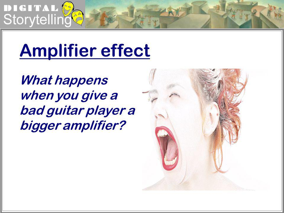 Amplifier effect What happens when you give a bad guitar player a bigger amplifier