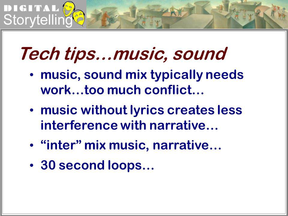 Tech tips…music, sound music, sound mix typically needs work…too much conflict… music without lyrics creates less interference with narrative…