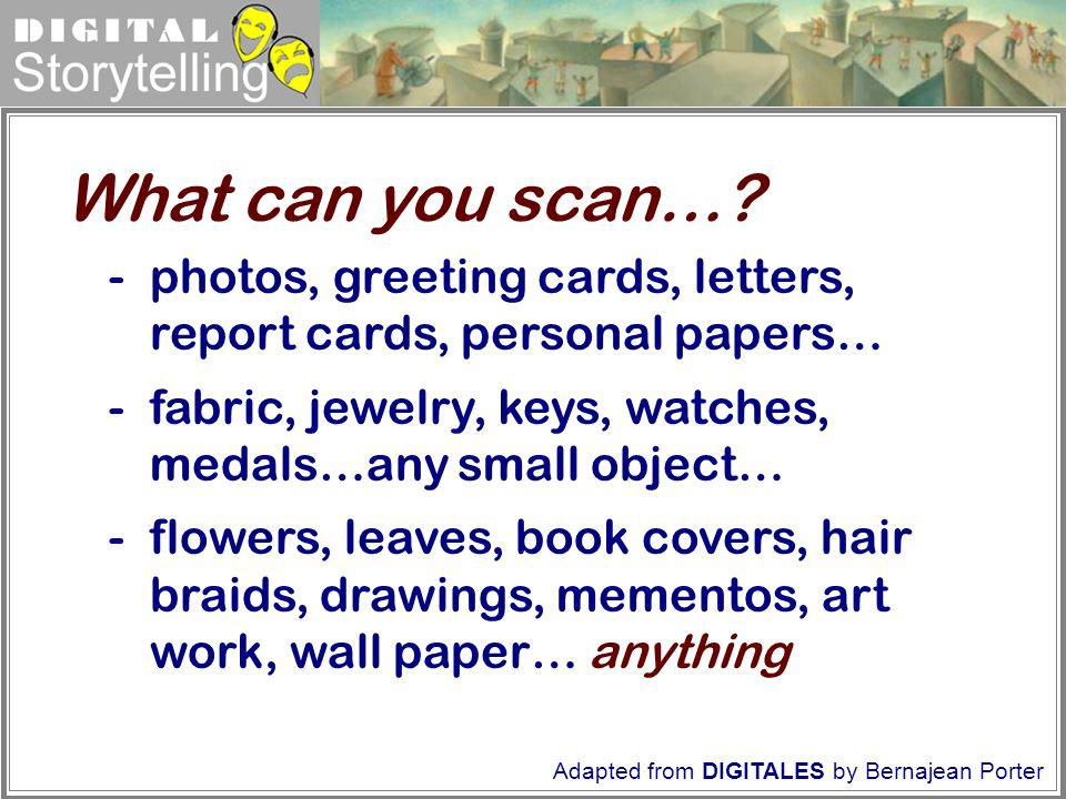 What can you scan… - photos, greeting cards, letters, report cards, personal papers… fabric, jewelry, keys, watches, medals…any small object…