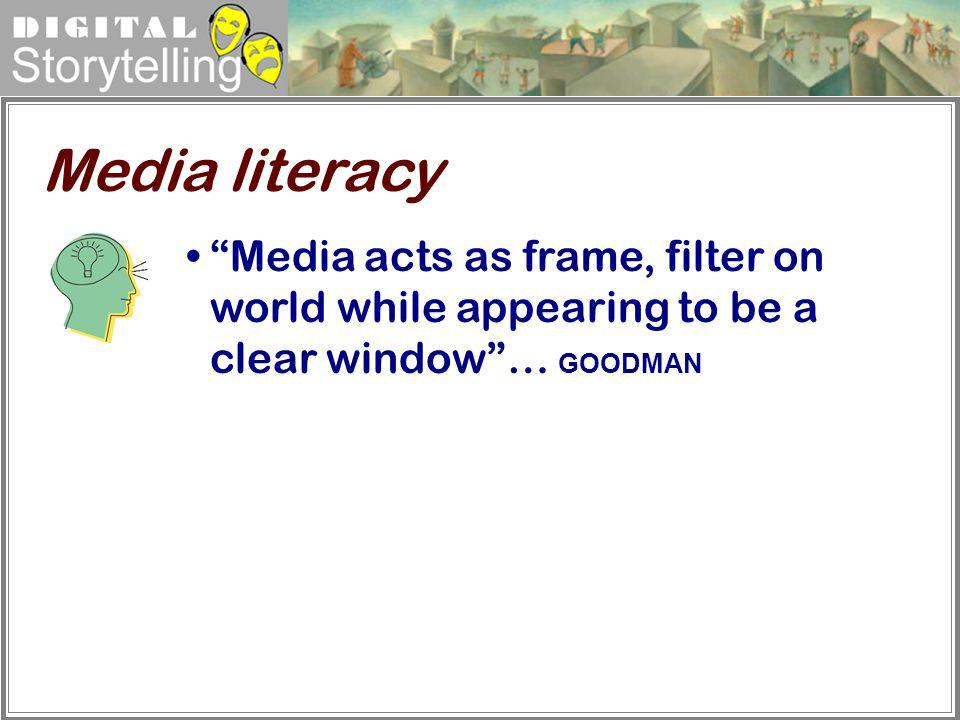Media literacy Media acts as frame, filter on world while appearing to be a clear window … GOODMAN