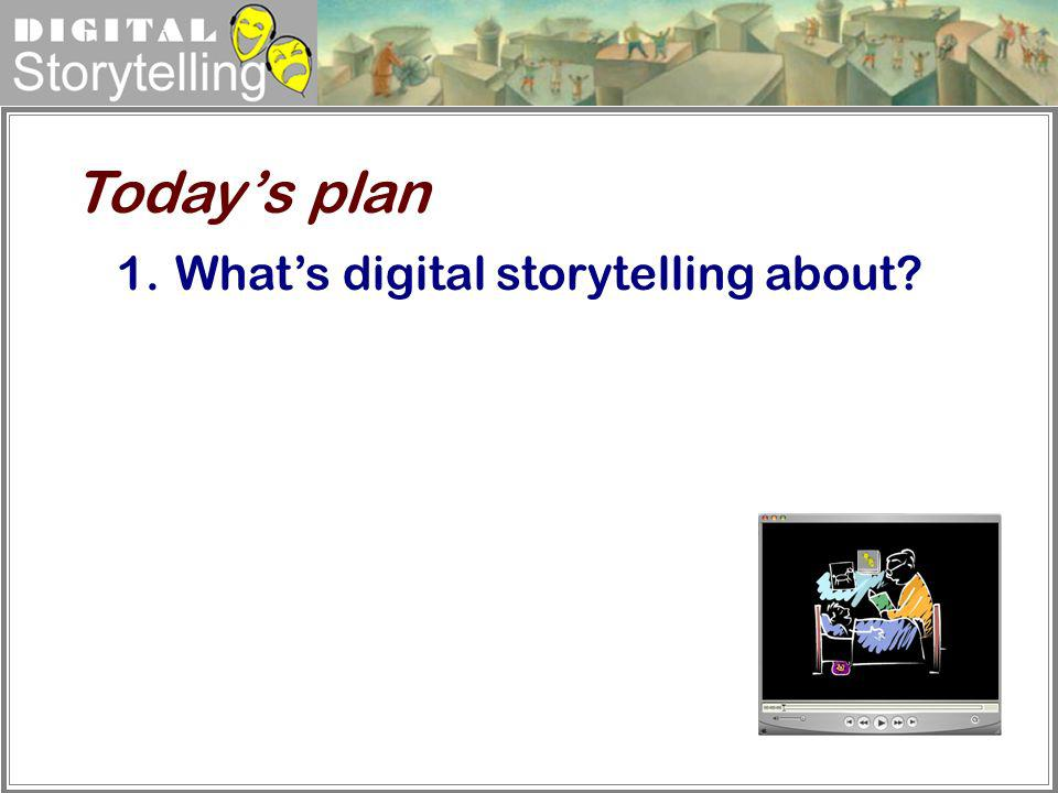 Today's plan What's digital storytelling about
