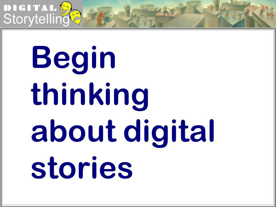 Begin thinking about digital stories