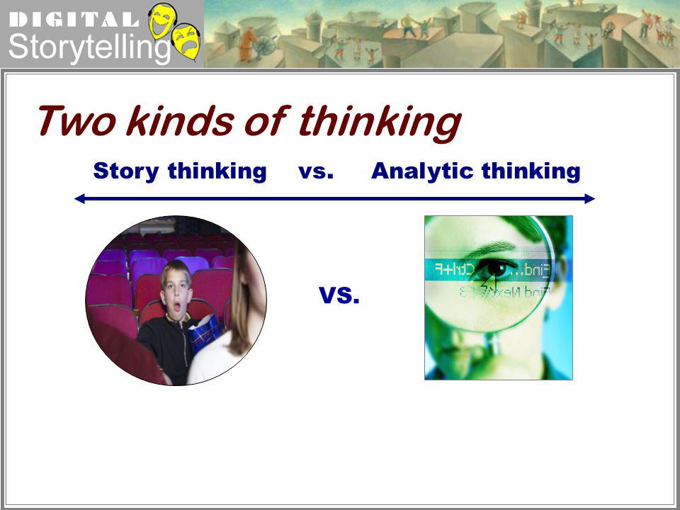 Two kinds of thinking Story thinking vs. Analytic thinking VS.