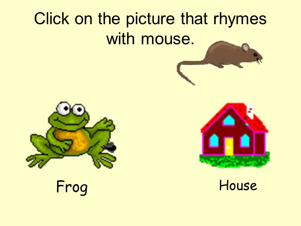 Click on the picture that rhymes with mouse.