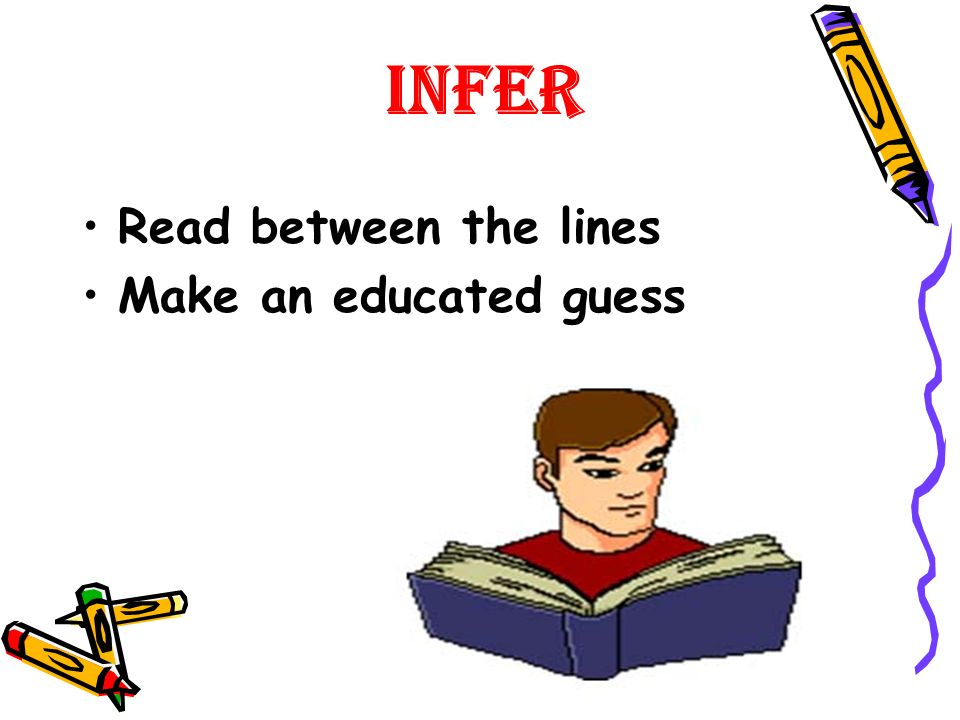 Infer Read between the lines Make an educated guess