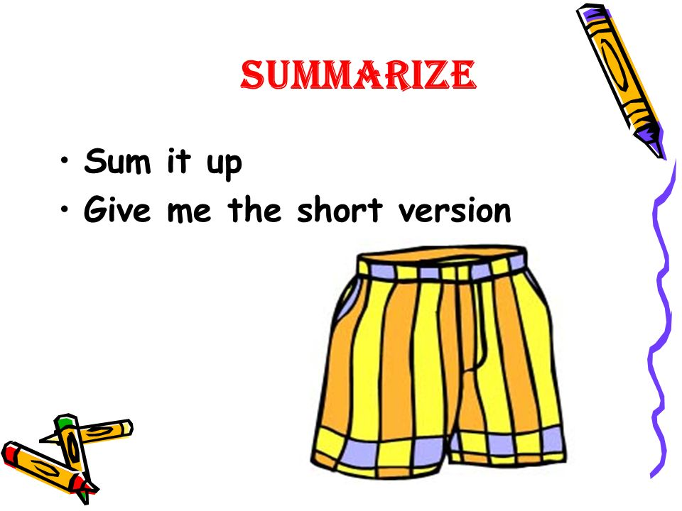 Summarize Sum it up Give me the short version
