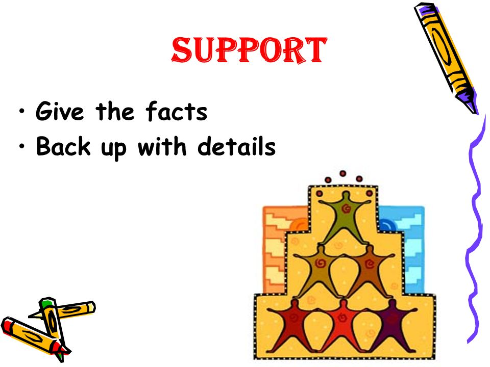 Support Give the facts Back up with details