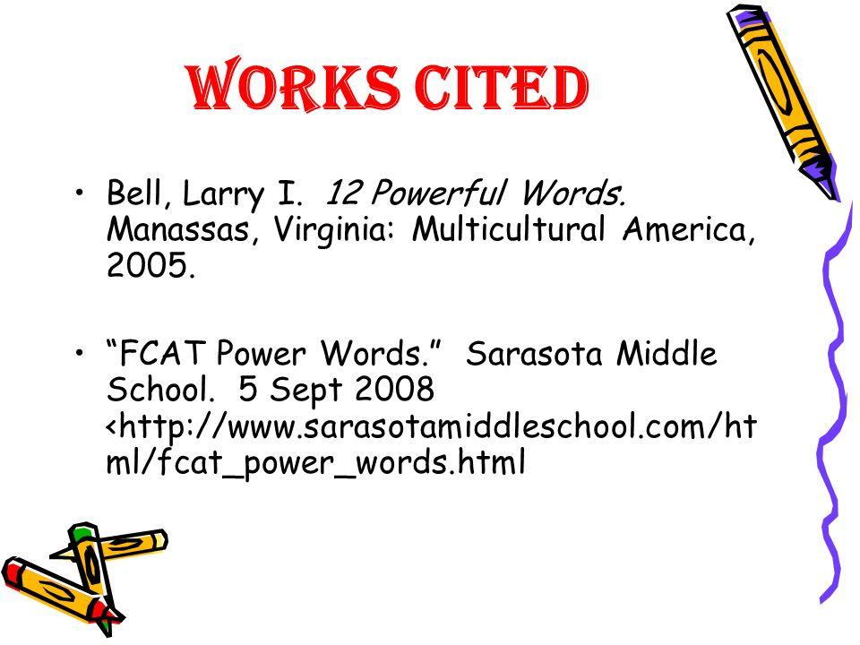 Works CitedBell, Larry I. 12 Powerful Words. Manassas, Virginia: Multicultural America, 2005.
