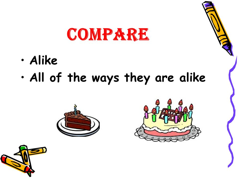 Compare Alike All of the ways they are alike