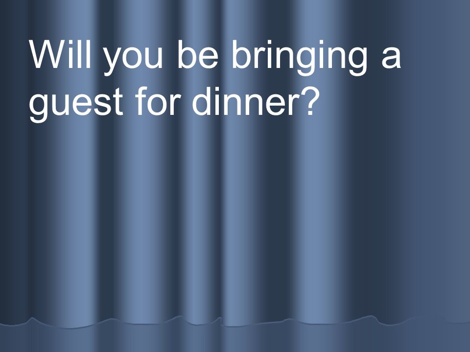 Will you be bringing a guest for dinner