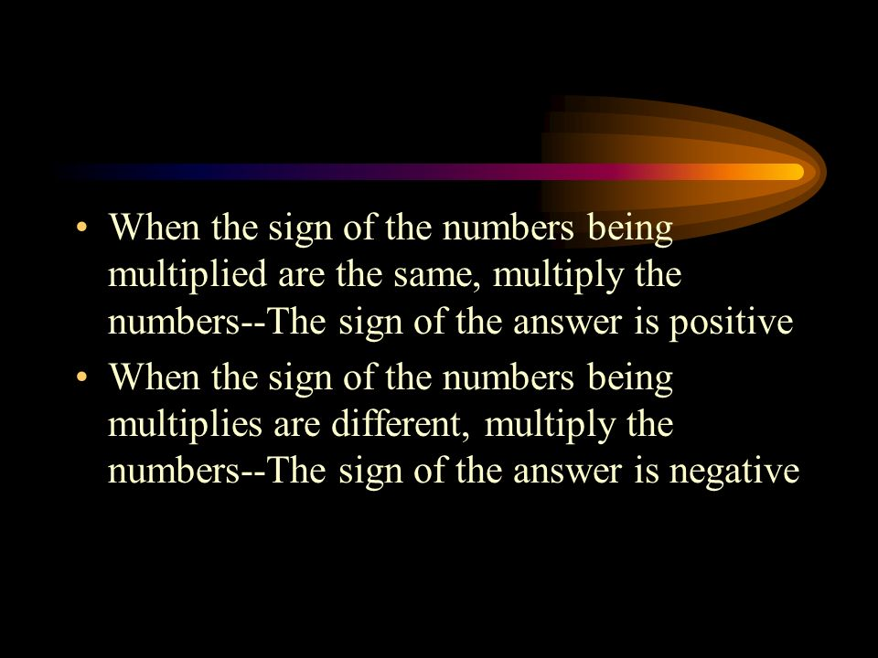 When the sign of the numbers being multiplied are the same, multiply the numbers--The sign of the answer is positive