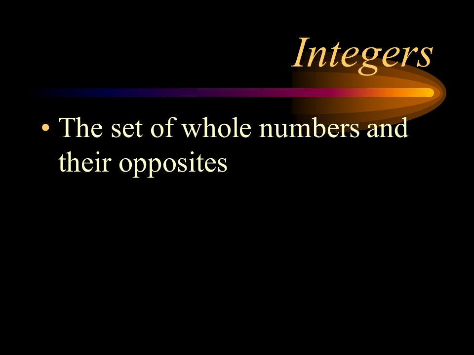 Integers The set of whole numbers and their opposites