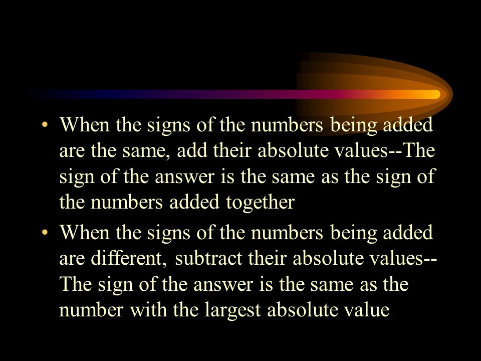 When the signs of the numbers being added are the same, add their absolute values--The sign of the answer is the same as the sign of the numbers added together