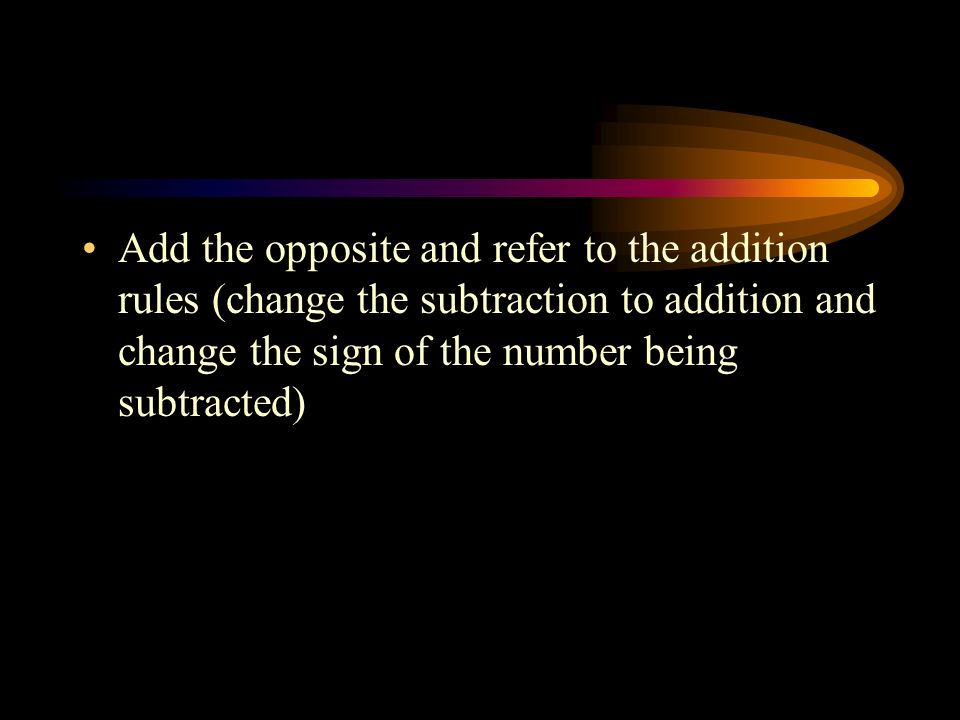 Add the opposite and refer to the addition rules (change the subtraction to addition and change the sign of the number being subtracted)
