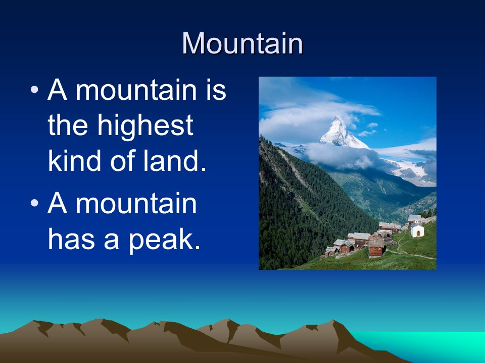 Mountain A mountain is the highest kind of land. A mountain has a peak.