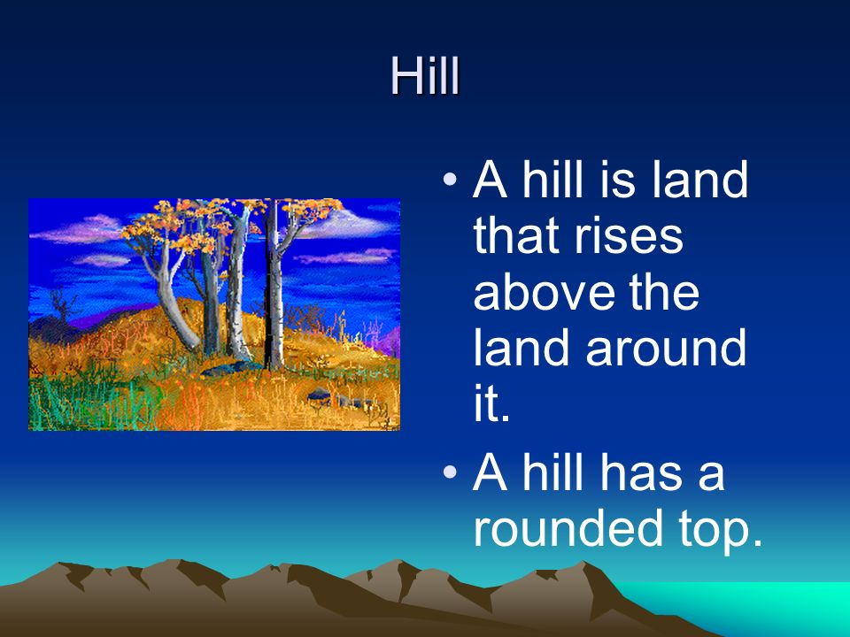 Hill A hill is land that rises above the land around it. A hill has a rounded top.