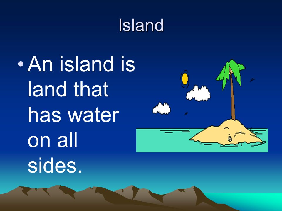 An island is land that has water on all sides.