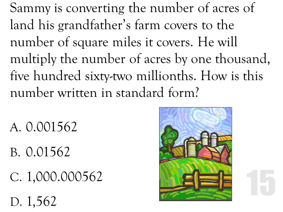 Sammy is converting the number of acres of land his grandfather's farm covers to the number of square miles it covers. He will multiply the number of acres by one thousand, five hundred sixty-two millionths. How is this number written in standard form