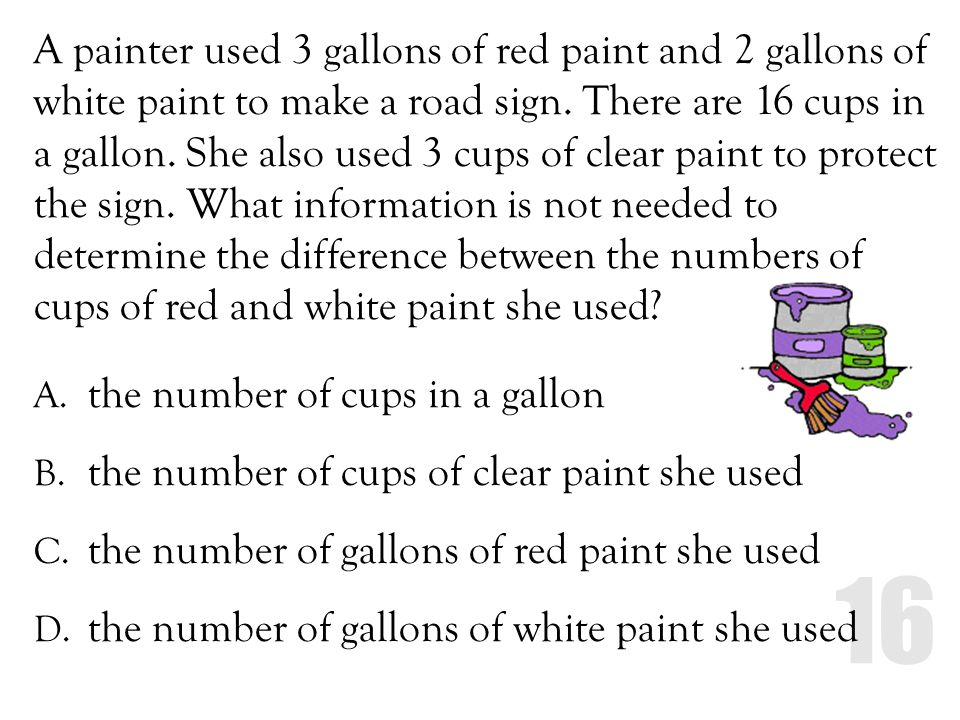 A painter used 3 gallons of red paint and 2 gallons of white paint to make a road sign. There are 16 cups in a gallon. She also used 3 cups of clear paint to protect the sign. What information is not needed to determine the difference between the numbers of cups of red and white paint she used