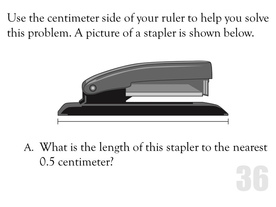Use the centimeter side of your ruler to help you solve this problem