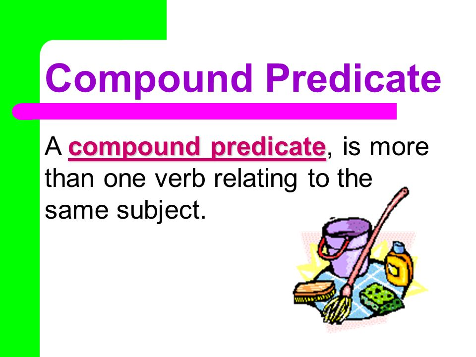 Compound Predicate A compound predicate, is more than one verb relating to the same subject.
