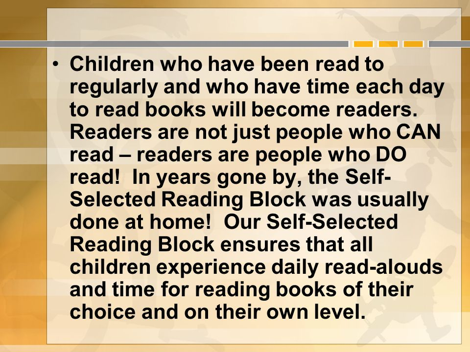 Children who have been read to regularly and who have time each day to read books will become readers.