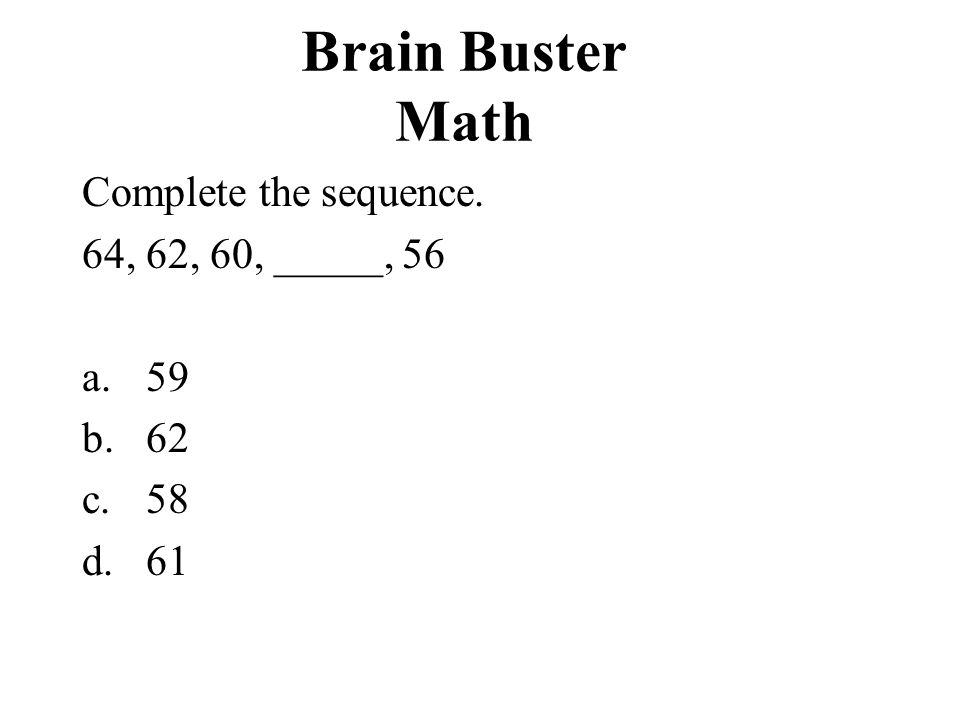Brain Buster Math Complete the sequence. 64, 62, 60, _____,